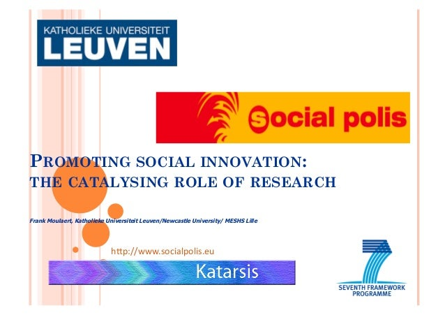 PROMOTING SOCIAL INNOVATION: THE CATALYSING ROLE OF RESEARCH Frank Moulaert, Katholieke Universiteit Leuven/Newcastle Univ...