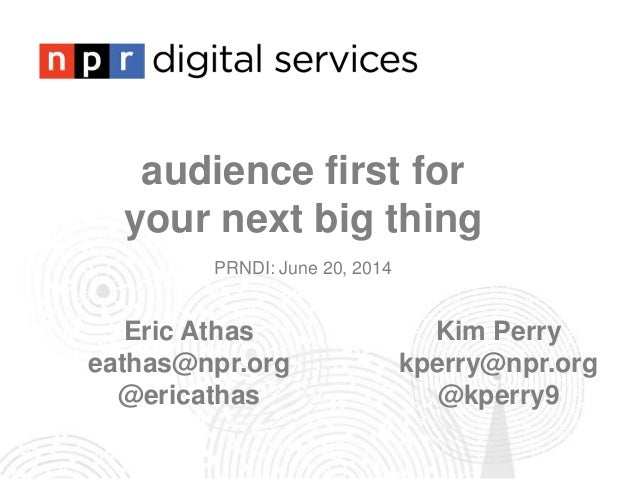 audience first for your next big thing PRNDI: June 20, 2014 Eric Athas eathas@npr.org @ericathas Kim Perry kperry@npr.org ...