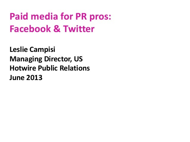 Paid media for PR pros: Facebook & Twitter Leslie Campisi Managing Director, US Hotwire Public Relations June 2013