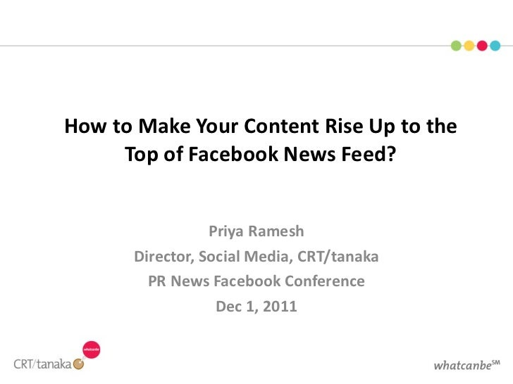 How to Make Your Content Rise Up to the Top of Facebook News Feed? Priya Ramesh Director, Social Media, CRT/tanaka PR News...