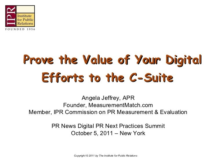 Prove the Value of Your Digital Efforts to the C-Suite Angela Jeffrey, APR Founder, MeasurementMatch.com Member, IPR C...