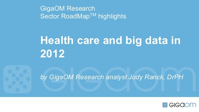 GigaOM ResearchSector RoadMapTM highlightsHealth care and big data in2012by GigaOM Research analyst Jody Ranck, DrPH
