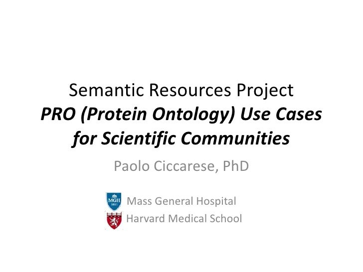 Semantic Resources ProjectPRO (Protein Ontology) Use Cases for Scientific Communities<br />Paolo Ciccarese, PhD<br />Mass ...