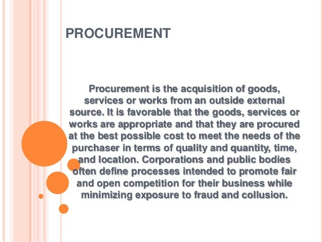 PROCUREMENT Procurement is the acquisition of goods, services or works from an outside external source. It is favorable th...