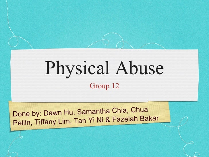 Physical Abuse <ul><li>Group 12 </li></ul>Done by: Dawn Hu, Samantha Chia, Chua Peilin, Tiffany Lim, Tan Yi Ni & Fazelah B...