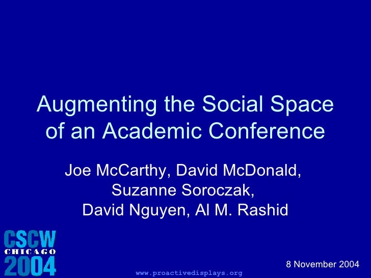 Augmenting the Social Space of an Academic Conference Joe McCarthy, David McDonald,  Suzanne Soroczak,  David Nguyen, Al M...