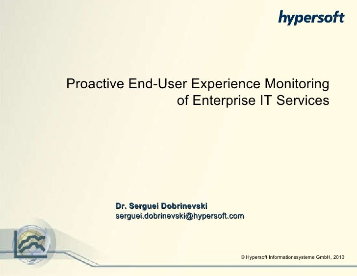 © Hypersoft Informationssysteme GmbH, 2010 Proactive End-User Experience Monitoring of Enterprise IT Services Dr. Serguei ...