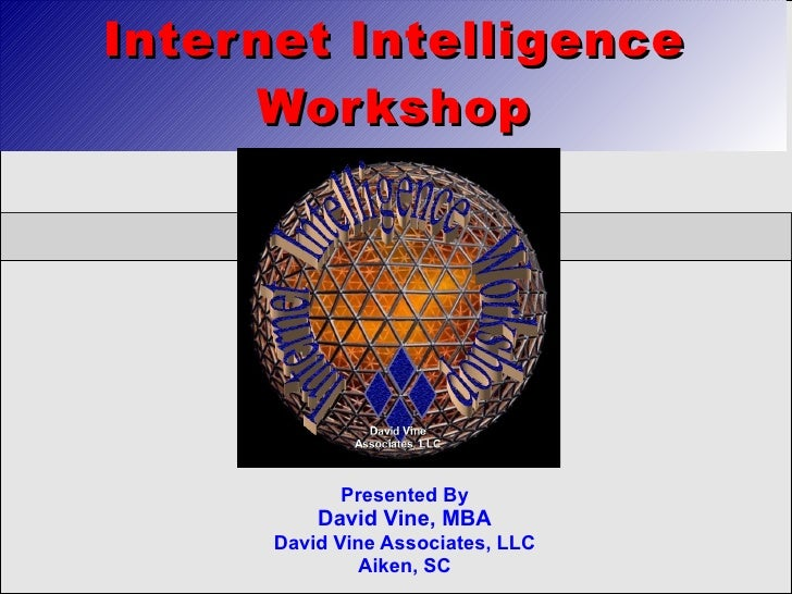 Internet Intelligence      Workshop                 Presented By           David Vine, MBA       David Vine Associates, LL...