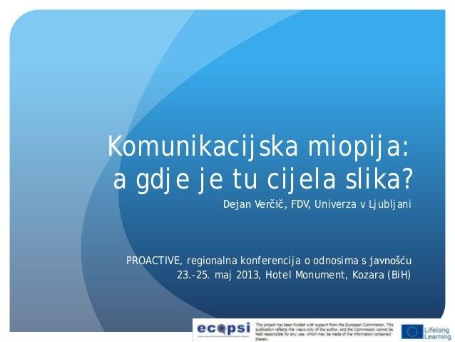 Komunikacijska miopija:a gdje je tu cijela slika?Dejan Verčič, FDV, Univerza v LjubljaniPROACTIVE, regionalna konferencija...