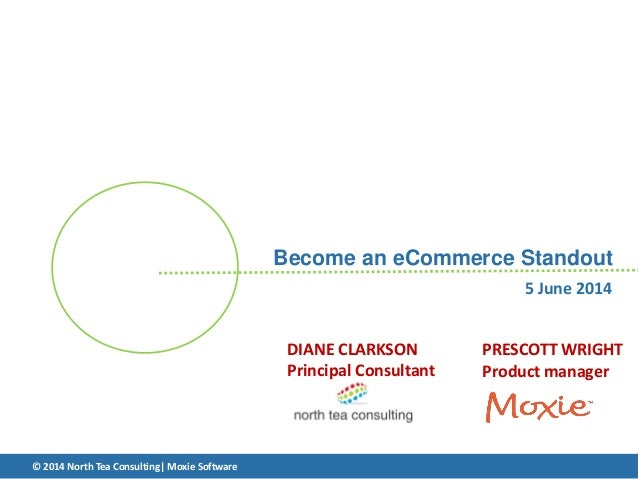 Become an eCommerce Standout PRESCOTT WRIGHT Product manager © 2014 North Tea Consulting| Moxie Software 5 June 2014 DIANE...