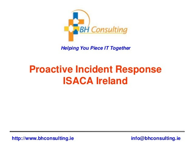 Helping You Piece IT Together http://www.bhconsulting.ie info@bhconsulting.ie Proactive Incident Response ISACA Ireland
