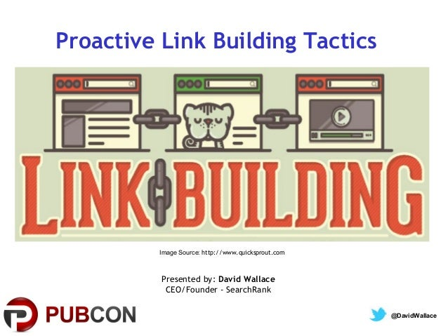 Proactive Link Building Tactics  Image Source: http://www.quicksprout.com  Presented by: David Wallace CEO/Founder - Searc...