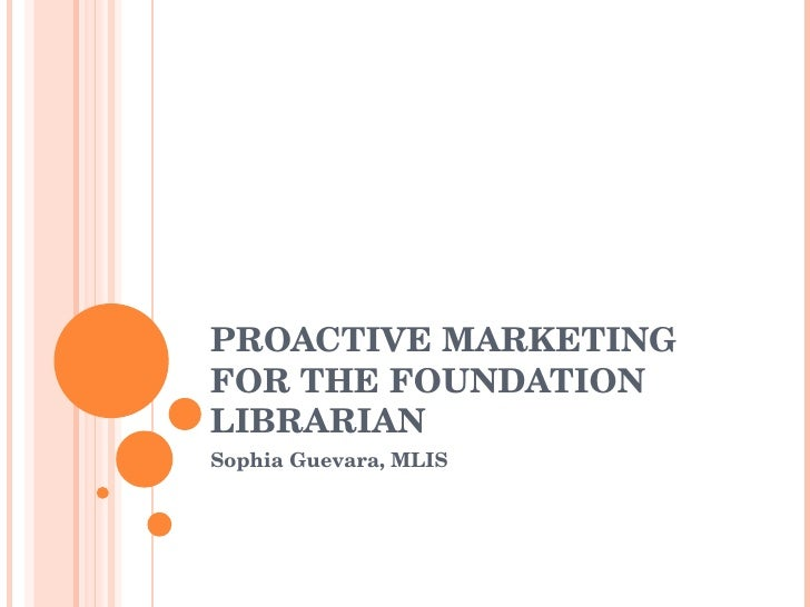 PROACTIVE MARKETING FOR THE FOUNDATION LIBRARIAN Sophia Guevara, MLIS