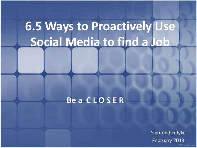 6.5 Ways to Proactively Use Social Media to find a Job       Be a C L O S E R                          Sigmund Fidyke     ...