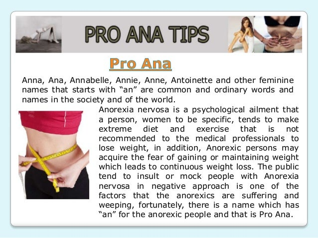 pro ana websites online communities for anorexics 2017-12-31 i have actually heard of pro ana communities from my abnormal psych teacher last semester he went online and showed us a website for it, and it disturbed me however, i hadn't read the pledge that was found on this particular website.