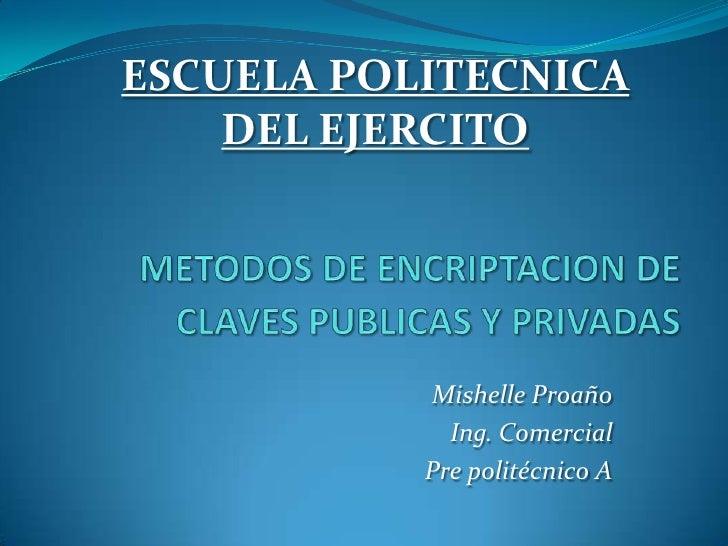ESCUELA POLITECNICA DEL EJERCITO<br />METODOS DE ENCRIPTACION DE CLAVES PUBLICAS Y PRIVADAS<br />Mishelle Proaño<br />Ing....