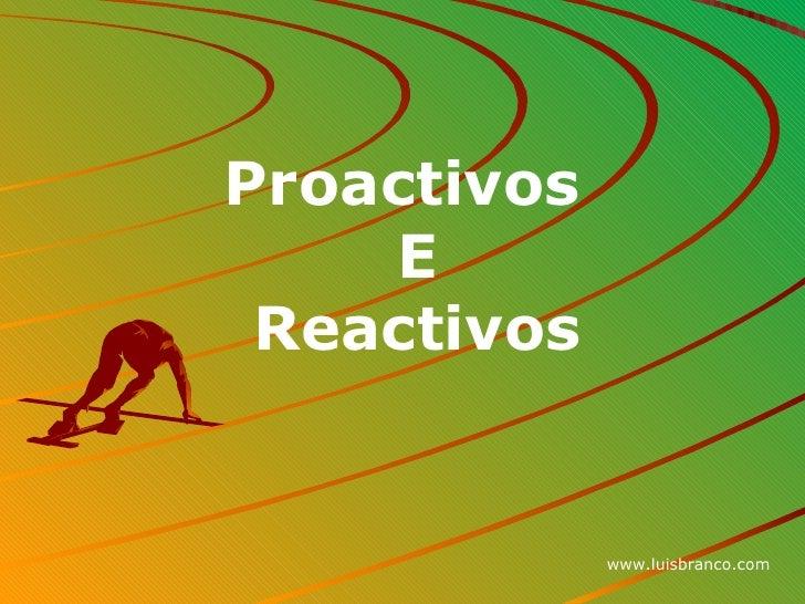 <ul><li>Proactivos E Reactivos </li></ul>www.luisbranco.com