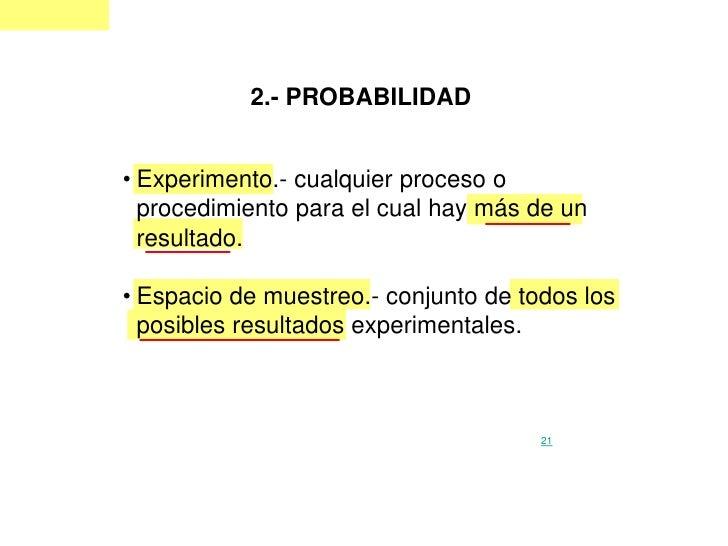 2.- PROBABILIDAD   • Experimento.- cualquier proceso o   procedimiento para el cual hay más de un   resultado.  • Espacio ...