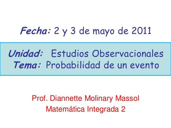 Fecha: 2 y 3 de mayo de 2011Unidad: Estudios Observacionales Tema: Probabilidad de un evento    Prof. Diannette Molinary M...