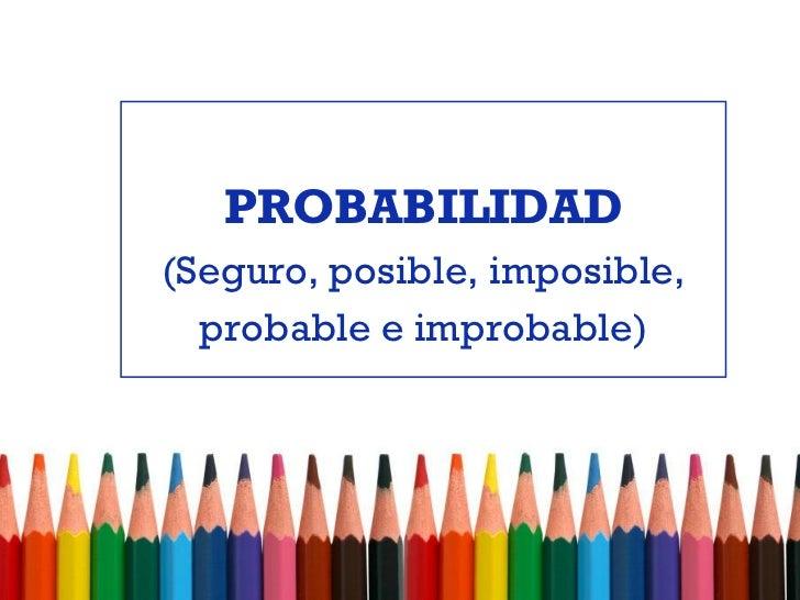 PROBABILIDAD(Seguro, posible, imposible,  probable e improbable)