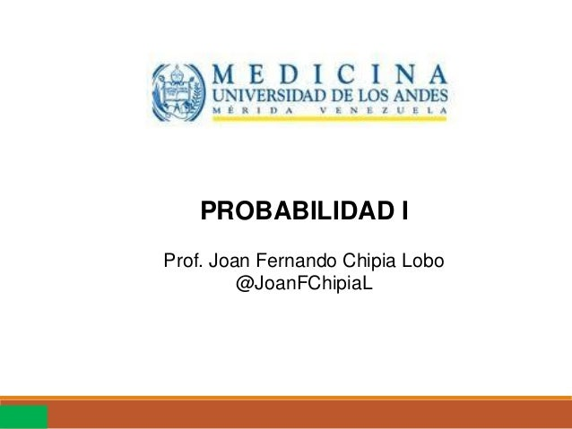 PROBABILIDAD I Prof. Joan Fernando Chipia Lobo @JoanFChipiaL Mérida, Marzo de 2015