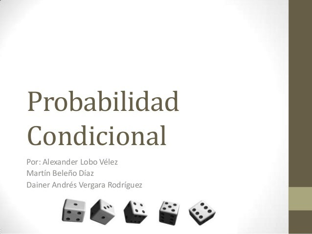 ProbabilidadCondicionalPor: Alexander Lobo VélezMartín Beleño DíazDainer Andrés Vergara Rodríguez