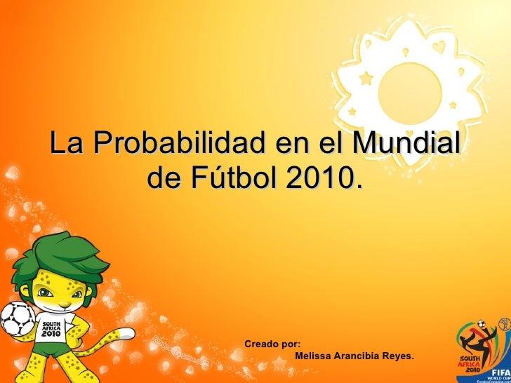 La Probabilidad en el Mundial de Fútbol 2010. Creado por:  Melissa Arancibia Reyes.