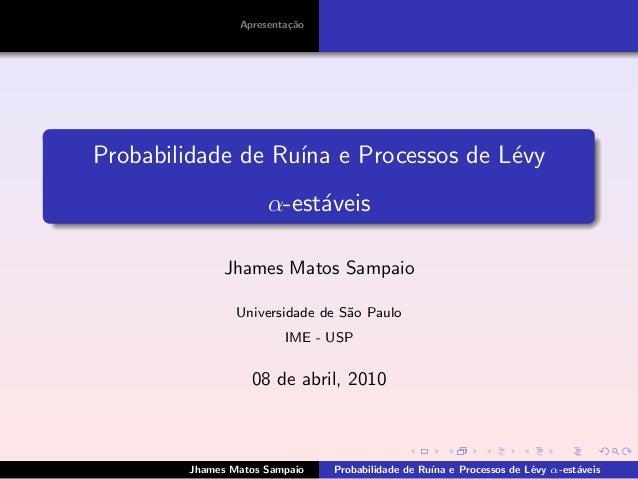 Apresenta¸c˜ao Probabilidade de Ru´ına e Processos de L´evy α-est´aveis Jhames Matos Sampaio Universidade de S˜ao Paulo IM...