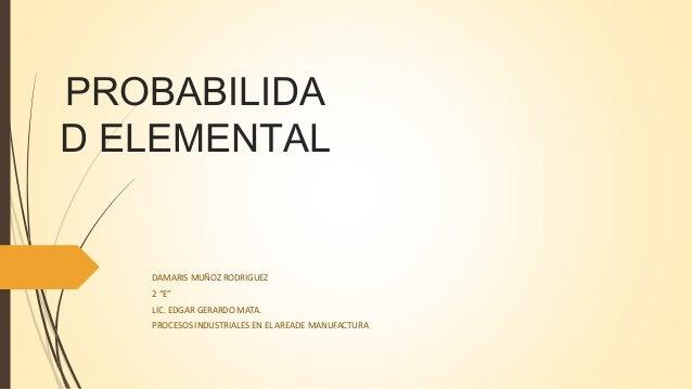"""PROBABILIDA D ELEMENTAL DAMARIS MUÑOZ RODRIGUEZ 2 """"E"""" LIC. EDGAR GERARDO MATA. PROCESOS INDUSTRIALES EN EL AREADE MANUFACT..."""