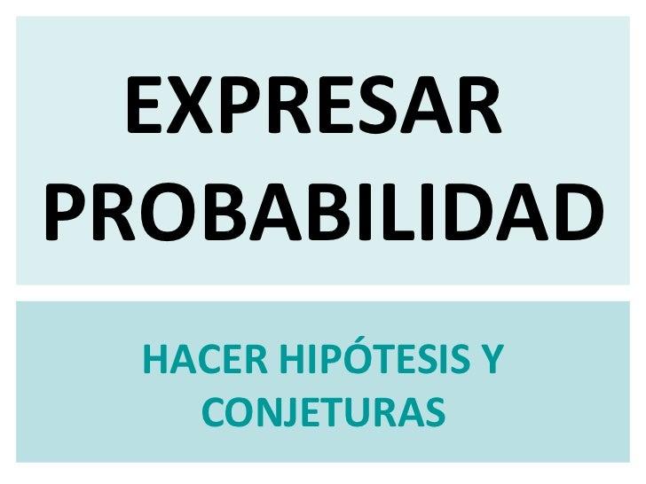 EXPRESAR  PROBABILIDAD HACER HIPÓTESIS Y CONJETURAS