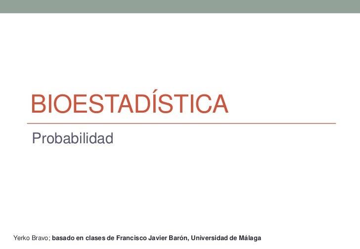 BIOESTADÍSTICA     ProbabilidadYerko Bravo; basado en clases de Francisco Javier Barón, Universidad de Málaga