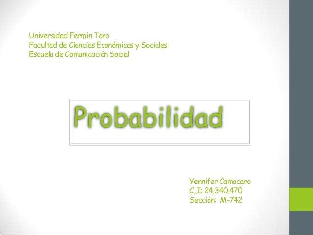 Universidad Fermín Toro Facultad de Ciencias Económicas y Sociales Escuela de Comunicación Social Probabilidad Yennifer Ca...