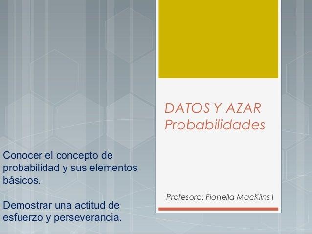 DATOS Y AZAR Probabilidades Conocer el concepto de probabilidad y sus elementos básicos. Demostrar una actitud de esfuerzo...