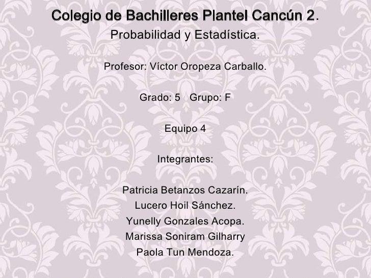 Colegio de Bachilleres Plantel Cancún 2.<br />Probabilidad y Estadística.<br />Profesor: Víctor Oropeza Carballo.<br />Gra...