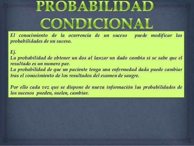 El conocimiento de la ocurrencia de un suceso probabilidades de un suceso.  puede modificar las  Ej. La probabilidad de ob...