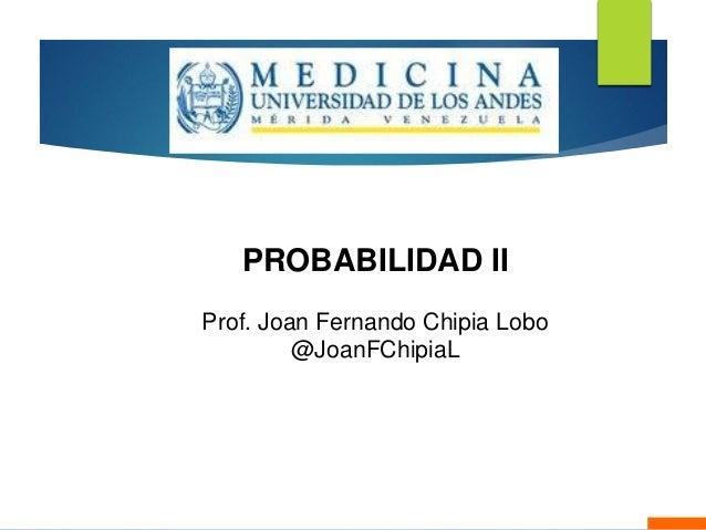 PROBABILIDAD II Prof. Joan Fernando Chipia Lobo @JoanFChipiaL Mérida, Marzo de 2015