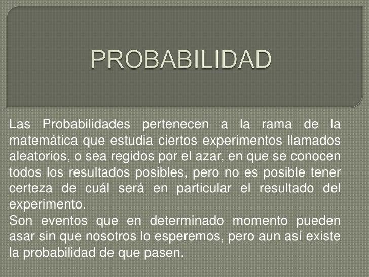 Las Probabilidades pertenecen a la rama de lamatemática que estudia ciertos experimentos llamadosaleatorios, o sea regidos...