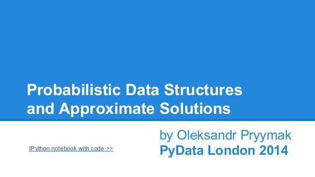 Probabilistic Data Structures and Approximate Solutions IPython notebook with code >>  by Oleksandr Pryymak PyData London ...
