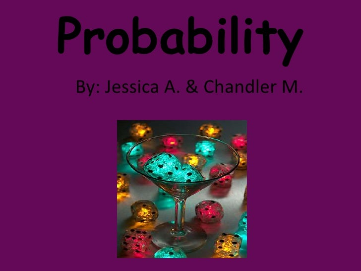 Probability By: Jessica A. & Chandler M.