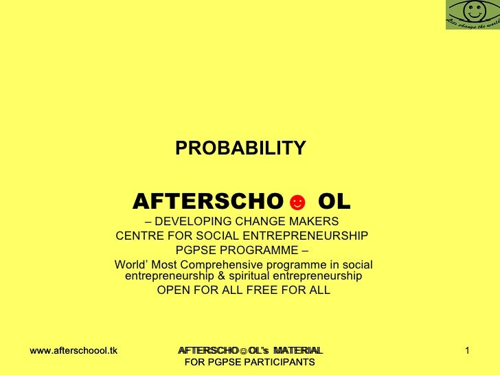 PROBABILITY  AFTERSCHO ☻   OL   –  DEVELOPING CHANGE MAKERS  CENTRE FOR SOCIAL ENTREPRENEURSHIP  PGPSE PROGRAMME –  World'...