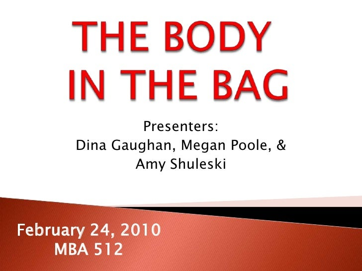 THE BODY IN THE BAG<br />Presenters: <br />Dina Gaughan, Megan Poole, & <br />Amy Shuleski<br />February 24, 2010<br />MBA...