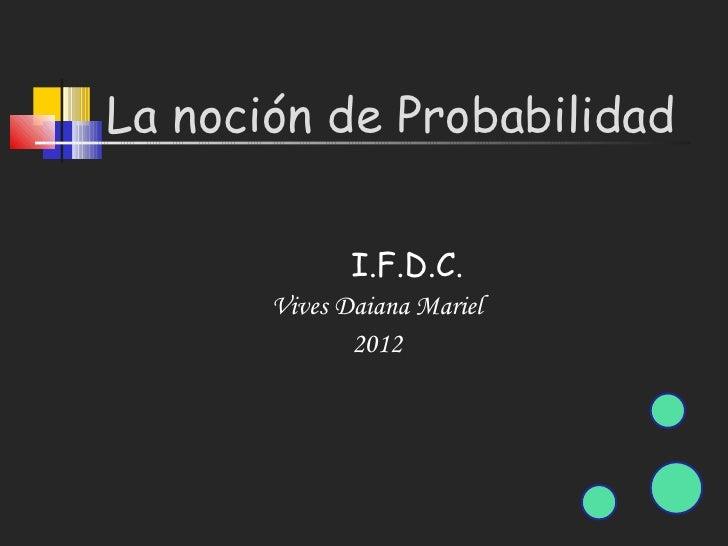 La noción de Probabilidad              I.F.D.C.       Vives Daiana Mariel              2012