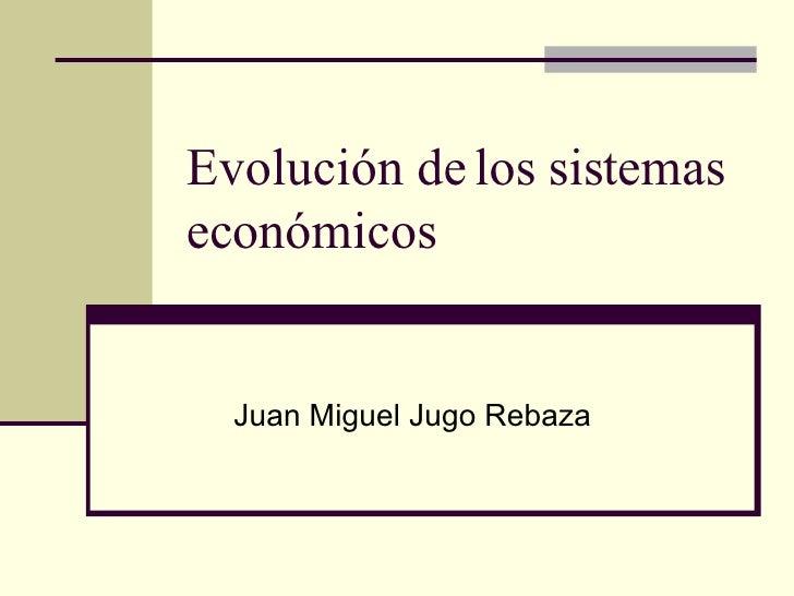 Evolución de los sistemas económicos Juan Miguel Jugo Rebaza