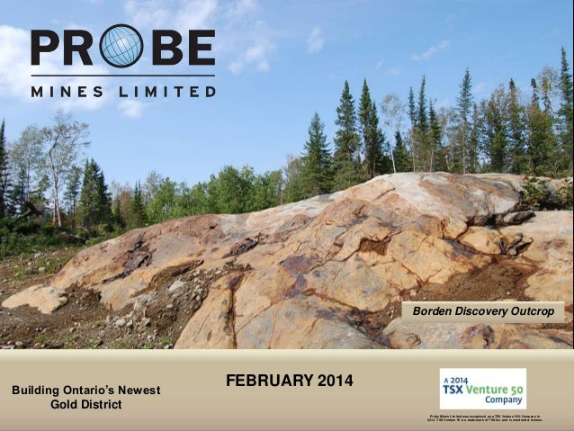 Borden Discovery Outcrop  Building Ontario's Newest Gold District TSX.V: PRB  FEBRUARY 2014 Probe Mines Limited was recogn...