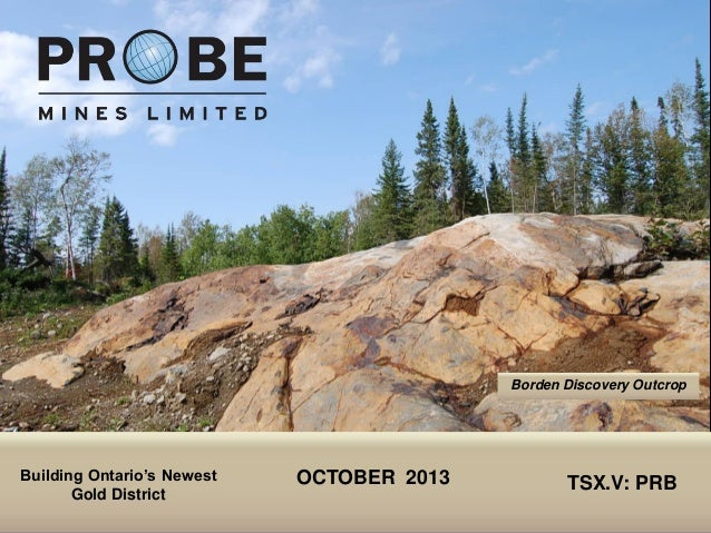 TSX.V: PRB OCTOBER 2013 TSX.V: PRB Borden Discovery Outcrop Building Ontario's Newest Gold District