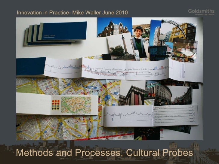 Methods and Processes, Cultural Probes Innovation in Practice- Mike Waller June 2010