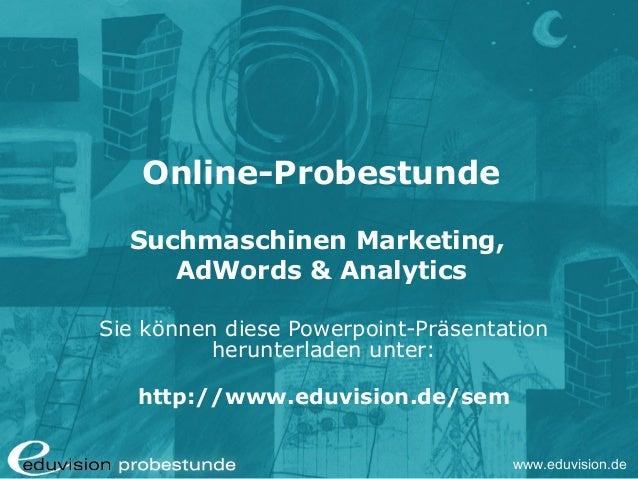 www.eduvision.de Online-Probestunde Suchmaschinen Marketing, AdWords & Analytics Sie können diese Powerpoint-Präsentation ...