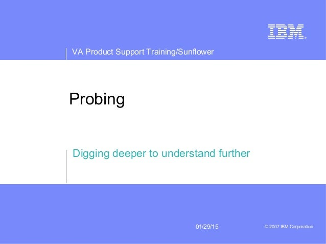 VA Product Support Training/Sunflower 01/29/15 © 2007 IBM Corporation Probing Digging deeper to understand further