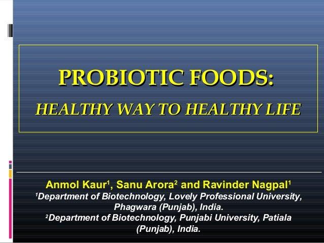 PROBIOTIC FOODS: HEALTHY WAY TO HEALTHY LIFE  Anmol Kaur1, Sanu Arora2 and Ravinder Nagpal1 1  Department of Biotechnology...