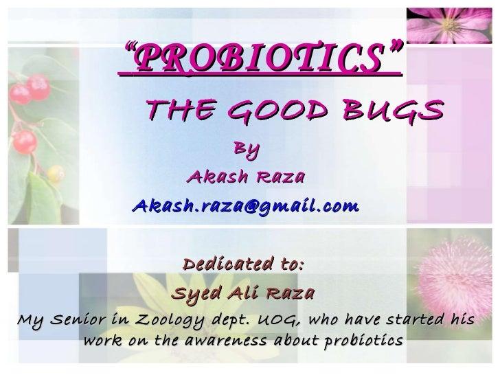 """"""" PROBIOTICS"""" THE GOOD BUGS By Akash Raza [email_address] Dedicated to:  Syed Ali Raza  My Senior in Zoology dept. UOG, wh..."""